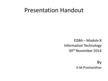 Presentation Handout EDBA – Module 8 Information Technology 30 th November 2014 By K.M.Prashanthan.