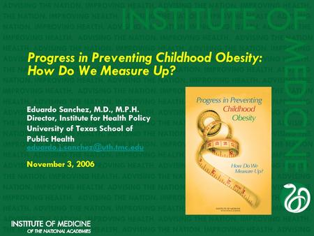 Progress <strong>in</strong> <strong>Preventing</strong> Childhood <strong>Obesity</strong>: How Do We Measure Up? Eduardo Sanchez, M.D., M.P.H. Director, Institute for Health Policy University of Texas.