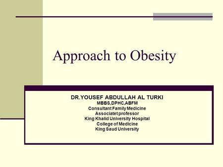 Approach to Obesity DR.YOUSEF ABDULLAH AL TURKI MBBS,DPHC,ABFM Consultant Family Medicine Associatet professor King Khalid University Hospital College.