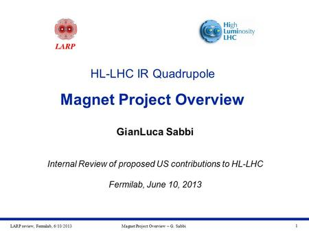 LARP review, Fermilab, 6/10/2013Magnet Project Overview – G. Sabbi 1 HL-LHC IR Quadrupole Magnet Project Overview GianLuca Sabbi Internal Review of proposed.
