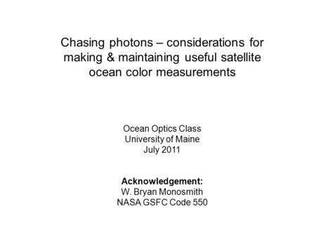 Chasing photons – considerations for making & maintaining useful satellite ocean color measurements Ocean Optics Class University of Maine July 2011 Acknowledgement: