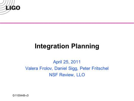 G1100445-v3 Integration Planning April 25, 2011 Valera Frolov, Daniel Sigg, Peter Fritschel NSF Review, LLO.