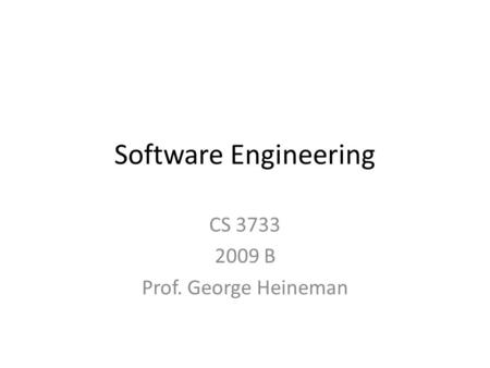 Software Engineering CS 3733 2009 B Prof. George Heineman.