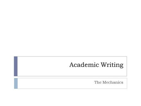Academic Writing The Mechanics. Sentences  Must have a subject and a verb  and maybe an object  Who, what the subject is doing, to what  Pay attention.