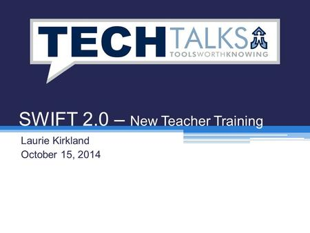 SWIFT 2.0 – New Teacher Training Laurie Kirkland October 15, 2014.