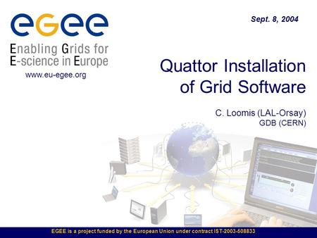 EGEE is a project funded by the European Union under contract IST-2003-508833 Quattor Installation of Grid Software C. Loomis (LAL-Orsay) GDB (CERN) Sept.