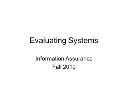 Evaluating Systems Information Assurance Fall 2010.