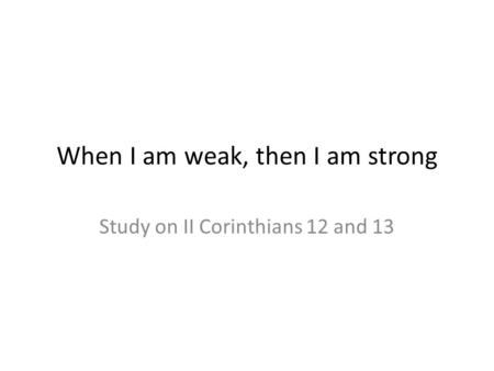 When I am weak, then I am strong Study on II Corinthians 12 and 13.
