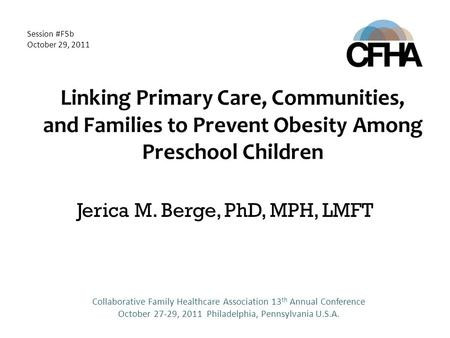 Linking Primary Care, Communities, and Families to Prevent Obesity Among Preschool Children Jerica M. Berge, PhD, MPH, LMFT Collaborative Family Healthcare.