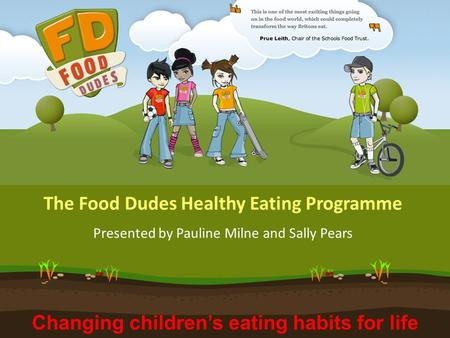 Changing children's eating habits for life The Food Dudes Healthy Eating Programme Presented by Pauline Milne and Sally Pears.