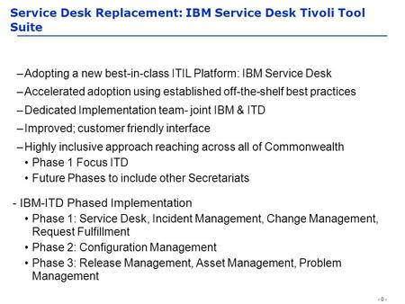 - 0 - Service Desk Replacement: IBM Service Desk Tivoli Tool Suite –Adopting a new best-in-class ITIL Platform: IBM Service Desk –Accelerated adoption.