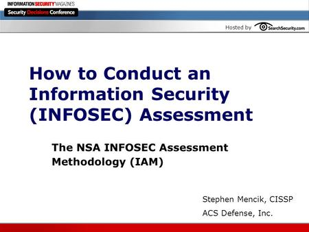 Hosted by How to Conduct an Information Security (INFOSEC) Assessment The NSA INFOSEC Assessment Methodology (IAM) Stephen Mencik, CISSP ACS Defense, Inc.
