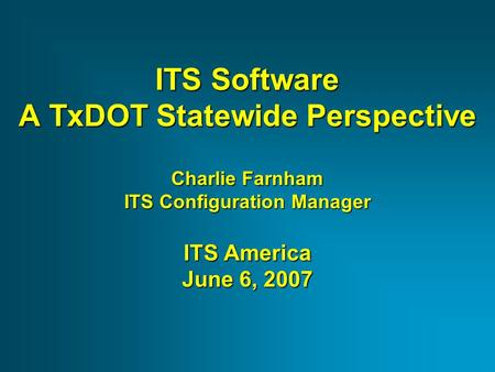ITS Software A TxDOT Statewide Perspective Charlie Farnham ITS Configuration Manager ITS America June 6, 2007.