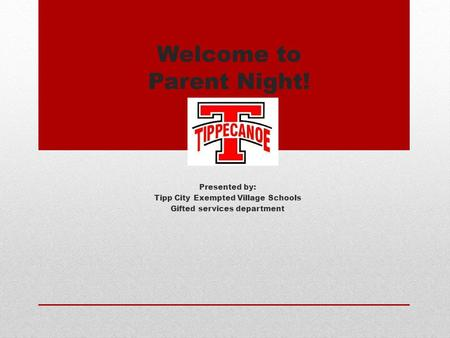 Welcome to Parent Night! Presented by: Tipp City Exempted Village Schools Gifted services department.