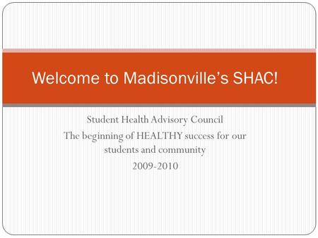 Student Health Advisory Council The beginning of HEALTHY success for our students and community 2009-2010 Welcome to Madisonville's SHAC!