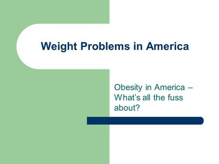 Weight Problems in America Obesity in America – What's all the fuss about?