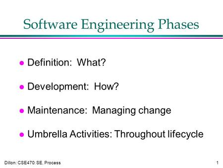 Dillon: CSE470: SE, Process1 Software Engineering Phases l Definition: What? l Development: How? l Maintenance: Managing change l Umbrella Activities: