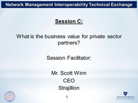 Session C: What is the business value for private sector partners? Session Facilitator: Mr. Scott Winn CEO Strajillion 1 1 Network Management Interoperability.