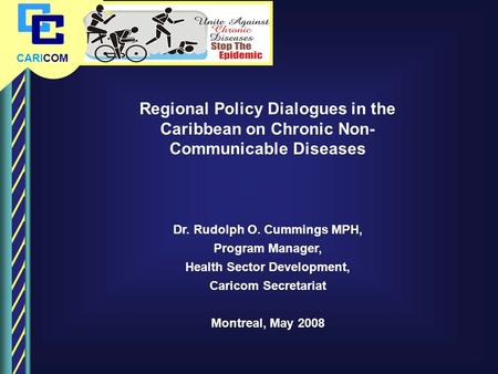 CARICOM Regional Policy Dialogues in the Caribbean on Chronic Non- Communicable Diseases Dr. Rudolph O. Cummings MPH, Program Manager, Health Sector Development,