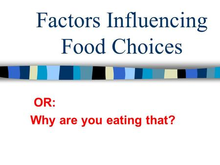 Factors Influencing Food Choices OR: Why are you eating that?