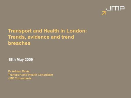 Transport and Health in London: Trends, evidence and trend breaches 19th May 2009 Dr Adrian Davis Transport and Health Consultant JMP Consultants.