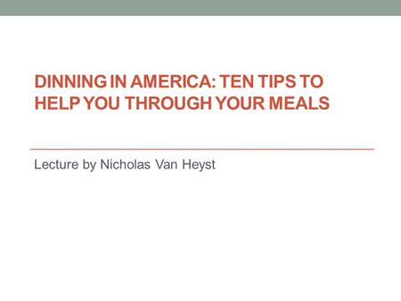 DINNING IN AMERICA: TEN TIPS TO HELP YOU THROUGH YOUR MEALS Lecture by Nicholas Van Heyst.