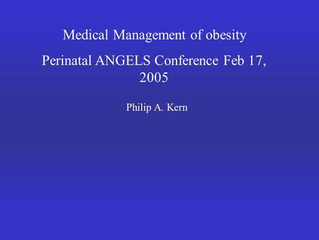 Medical Management of obesity Perinatal ANGELS Conference Feb 17, 2005 Philip A. Kern.