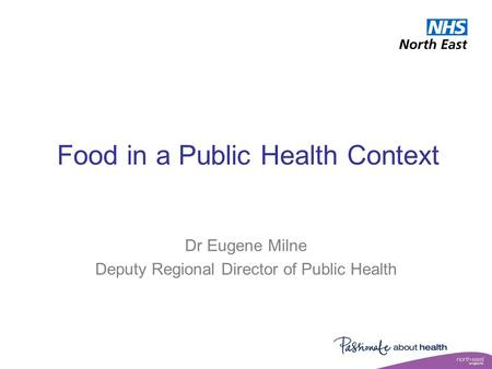 Food in a Public Health Context Dr Eugene Milne Deputy Regional Director of Public Health.