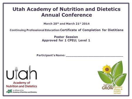 Utah Academy of Nutrition and Dietetics Annual Conference March 20 th and March 21 st 2014 Continuing Professional Education Certificate of Completion.