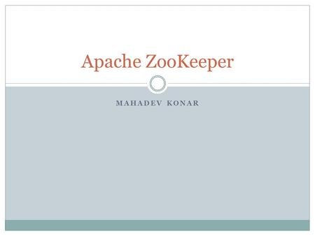 MAHADEV KONAR Apache ZooKeeper. What is ZooKeeper? A highly available, scalable, distributed coordination kernel.