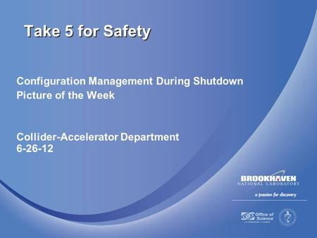 Configuration Management During Shutdown Picture of the Week Collider-Accelerator Department 6-26-12 Take 5 for Safety.