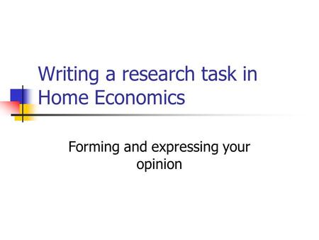 Writing a research task in Home Economics Forming and expressing your opinion.