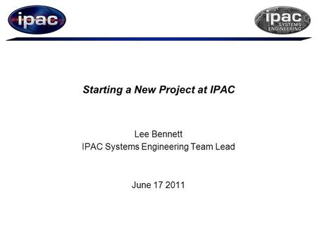 Starting a New Project at IPAC Lee Bennett IPAC Systems Engineering Team Lead June 17 2011.