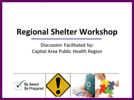 Regional Shelter Workshop Discussion Facilitated by: Capital Area Public Health Region.