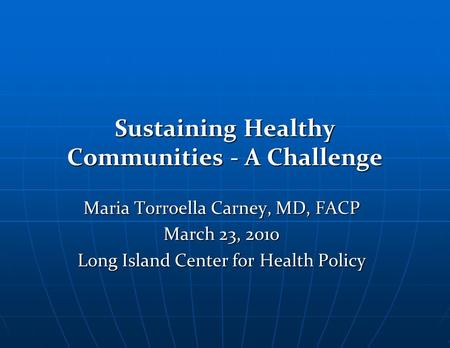 Sustaining Healthy Communities - A Challenge Maria Torroella Carney, MD, FACP March 23, 2010 Long Island Center for Health Policy.