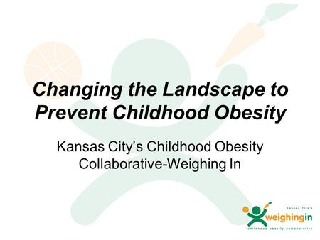 Changing the Landscape to Prevent Childhood Obesity Kansas City's Childhood Obesity Collaborative-Weighing In.