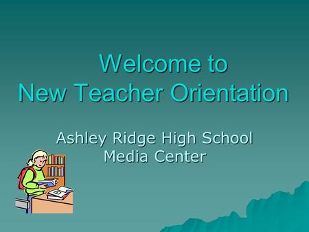 Welcome to New Teacher Orientation Welcome to New Teacher Orientation Ashley Ridge High School Media Center.