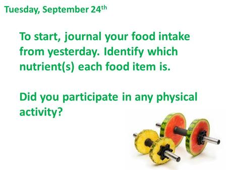 To start, journal your food intake from yesterday. Identify which nutrient(s) each food item is. Did you participate in any physical activity? Tuesday,