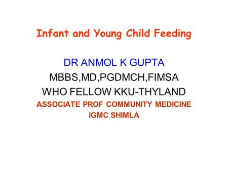 Infant and Young Child Feeding DR ANMOL K GUPTA MBBS,MD,PGDMCH,FIMSA WHO FELLOW KKU-THYLAND ASSOCIATE PROF COMMUNITY MEDICINE IGMC SHIMLA.