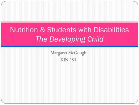 Margaret McGough KIN 583 Nutrition & Students with Disabilities The Developing Child.