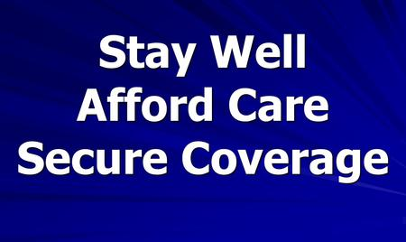 Stay Well Afford Care Secure Coverage. Our Broken Health Care System 6.5 Million Uninsured 20% of Population Source: California Health Interview Survey,