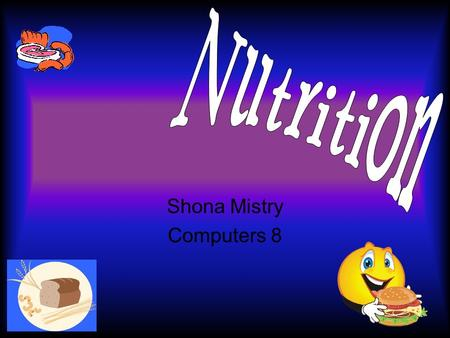 Shona Mistry Computers 8 Fibre Works in the digestive system Filling -- discourage overeating Types – soluble and insoluble –Soluble > lets out bad cholesterol.