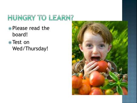  Please read the board!  Test on Wed/Thursday!.