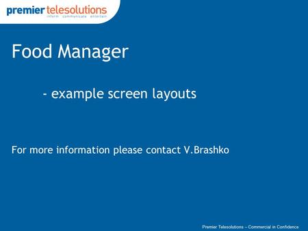 Premier Telesolutions – Commercial in Confidence Food Manager - example screen layouts For more information please contact V.Brashko.