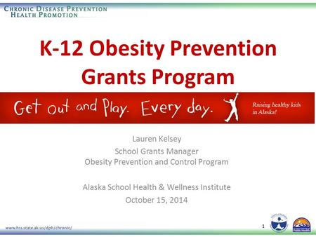 K-12 Obesity Prevention Grants Program 1 Lauren Kelsey School Grants Manager Obesity Prevention and Control Program Alaska School Health & Wellness Institute.
