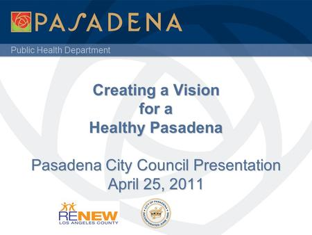 Public Health Department Creating a Vision for a Healthy Pasadena Pasadena City Council Presentation April 25, 2011.