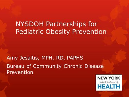 NYSDOH Partnerships for Pediatric Obesity Prevention Amy Jesaitis, MPH, RD, PAPHS Bureau of Community Chronic Disease Prevention.