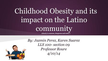 Childhood Obesity and its impact on the Latino community (obesity is common, dangerous and costly ) By: Jazmin Perez, Karen Suarez LLS 100- section 09.