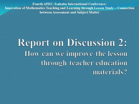 Fourth APEC-Tsukuba International Conference: Innovation of Mathematics Teaching and Learning through Lesson Study – Connection between Assessment and.