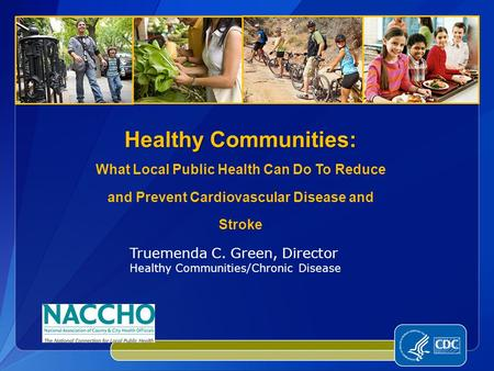 Healthy Communities: Healthy Communities: What Local Public Health Can Do To Reduce and Prevent Cardiovascular Disease and Stroke Truemenda C. Green, Director.